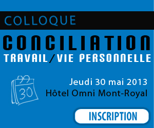 COLLOQUE - Conciliation travail/vie personnelle le jeudi 30 mai 2013  l'htel Omni Mont-Royal de Montral. 